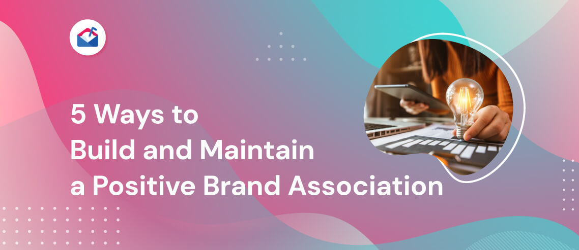 5 Ways to Build and Maintain a Positive Brand Association
